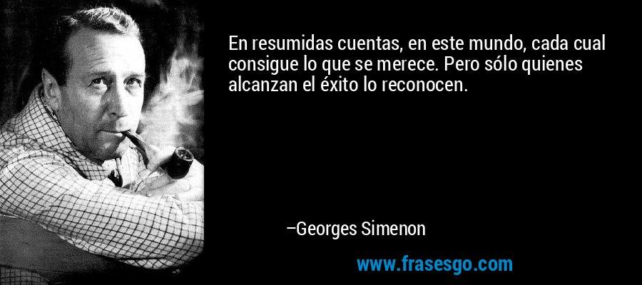 En resumidas cuentas, en este mundo, cada cual consigue lo que se merece. Pero sólo quienes alcanzan el éxito lo reconocen. – Georges Simenon