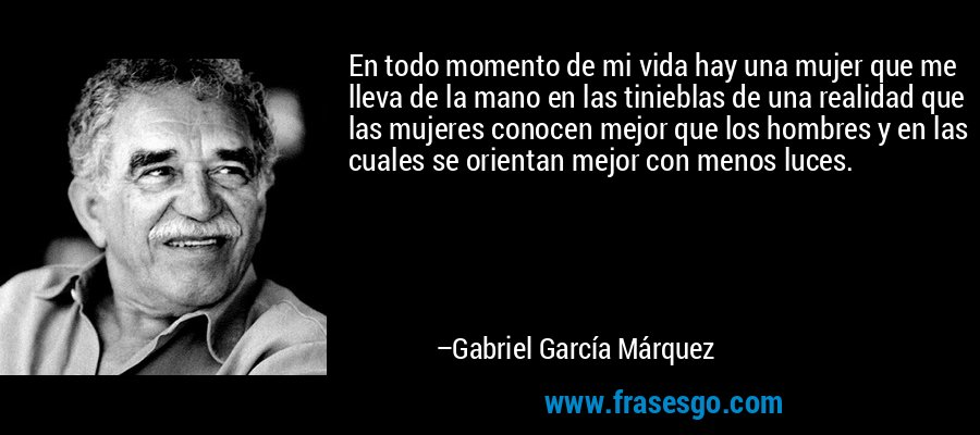 En todo momento de mi vida hay una mujer que me lleva de la mano en las tinieblas de una realidad que las mujeres conocen mejor que los hombres y en las cuales se orientan mejor con menos luces. – Gabriel García Márquez