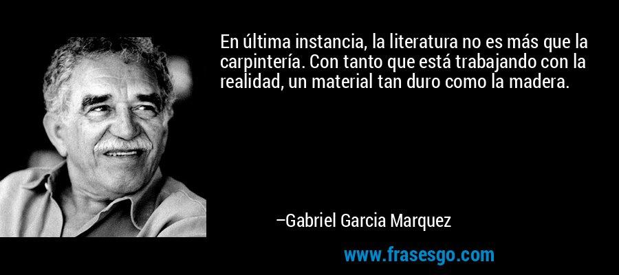 En última instancia, la literatura no es más que la carpintería. Con tanto que está trabajando con la realidad, un material tan duro como la madera. – Gabriel Garcia Marquez