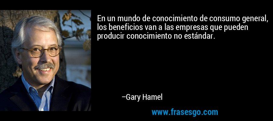 En un mundo de conocimiento de consumo general, los beneficios van a las empresas que pueden producir conocimiento no estándar. – Gary Hamel