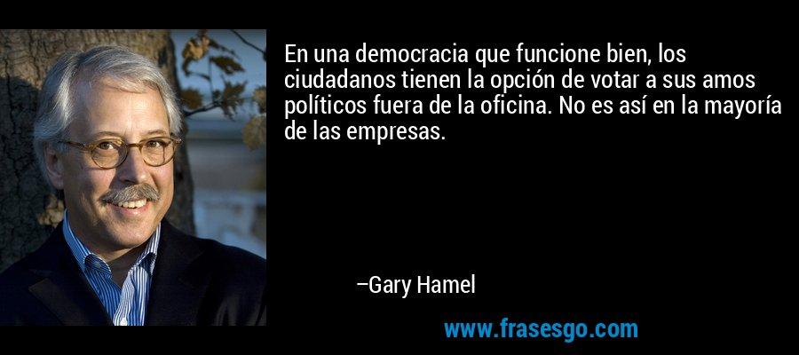 En una democracia que funcione bien, los ciudadanos tienen la opción de votar a sus amos políticos fuera de la oficina. No es así en la mayoría de las empresas. – Gary Hamel