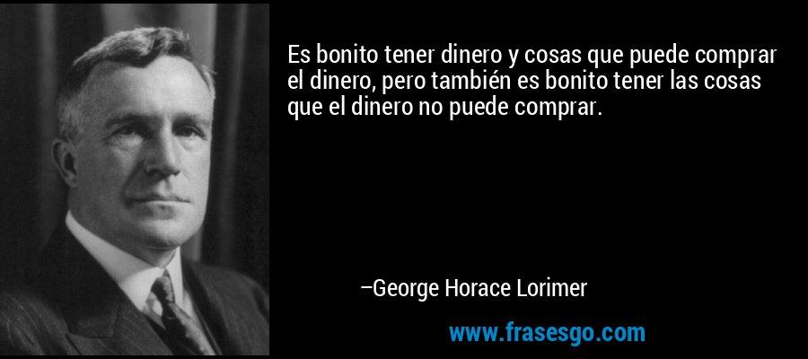 Es bonito tener dinero y cosas que puede comprar el dinero, pero también es bonito tener las cosas que el dinero no puede comprar. – George Horace Lorimer
