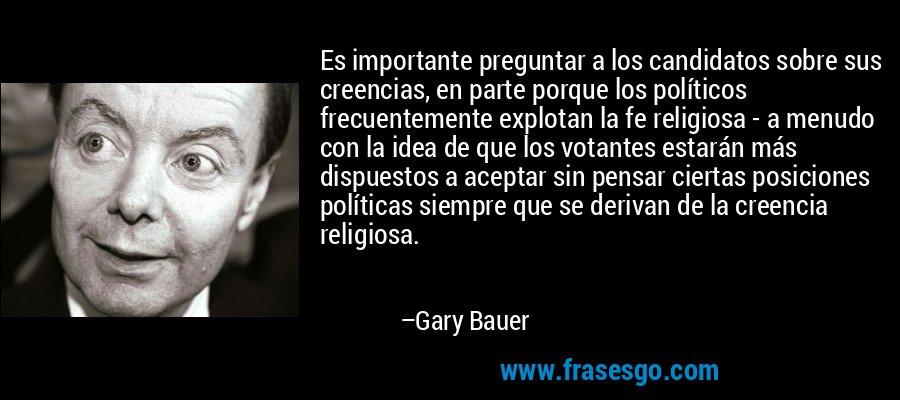 Es importante preguntar a los candidatos sobre sus creencias, en parte porque los políticos frecuentemente explotan la fe religiosa - a menudo con la idea de que los votantes estarán más dispuestos a aceptar sin pensar ciertas posiciones políticas siempre que se derivan de la creencia religiosa. – Gary Bauer