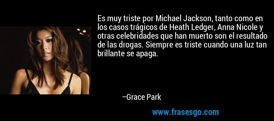 Es muy triste por Michael Jackson, tanto como en los casos trágicos de Heath Ledger, Anna Nicole y otras celebridades que han muerto son el resultado de las drogas. Siempre es triste cuando una luz tan brillante se apaga. – Grace Park