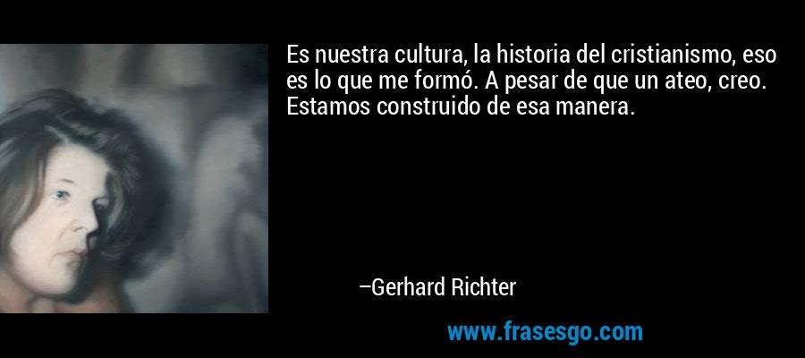 Es nuestra cultura, la historia del cristianismo, eso es lo que me formó. A pesar de que un ateo, creo. Estamos construido de esa manera. – Gerhard Richter
