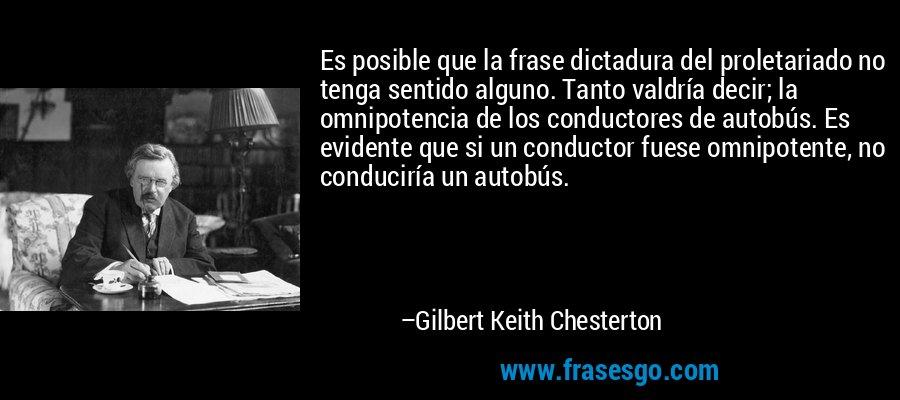 Es posible que la frase dictadura del proletariado no tenga sentido alguno. Tanto valdría decir; la omnipotencia de los conductores de autobús. Es evidente que si un conductor fuese omnipotente, no conduciría un autobús. – Gilbert Keith Chesterton
