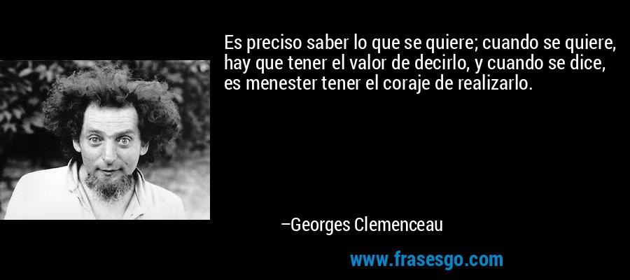 Es preciso saber lo que se quiere; cuando se quiere, hay que tener el valor de decirlo, y cuando se dice, es menester tener el coraje de realizarlo. – Georges Clemenceau