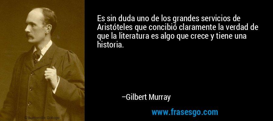 Es sin duda uno de los grandes servicios de Aristóteles que concibió claramente la verdad de que la literatura es algo que crece y tiene una historia. – Gilbert Murray