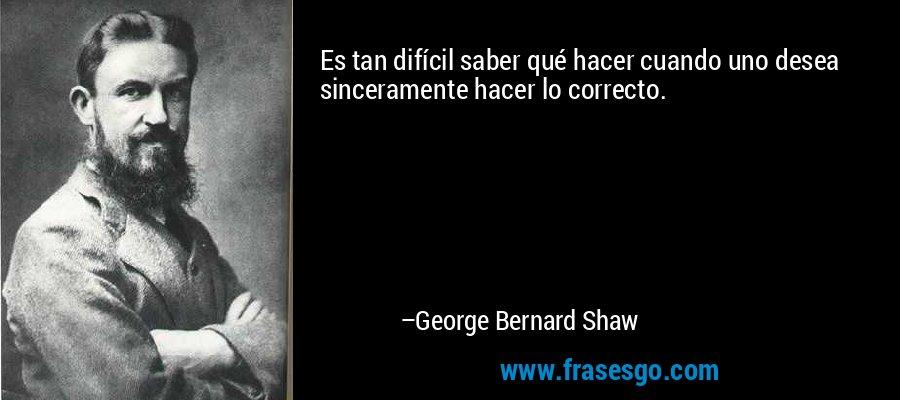 Es tan difícil saber qué hacer cuando uno desea sinceramente hacer lo correcto. – George Bernard Shaw