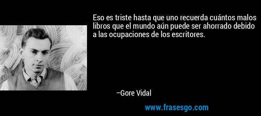 Eso es triste hasta que uno recuerda cuántos malos libros que el mundo aún puede ser ahorrado debido a las ocupaciones de los escritores. – Gore Vidal