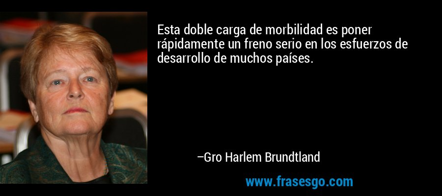 Esta doble carga de morbilidad es poner rápidamente un freno serio en los esfuerzos de desarrollo de muchos países. – Gro Harlem Brundtland