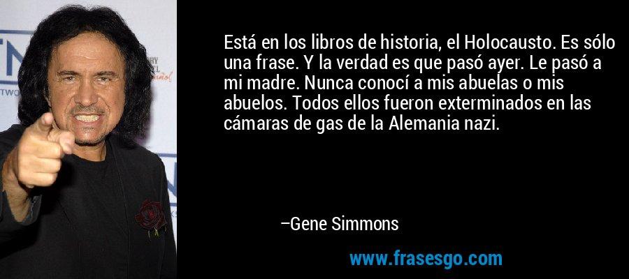 Está en los libros de historia, el Holocausto. Es sólo una frase. Y la verdad es que pasó ayer. Le pasó a mi madre. Nunca conocí a mis abuelas o mis abuelos. Todos ellos fueron exterminados en las cámaras de gas de la Alemania nazi. – Gene Simmons