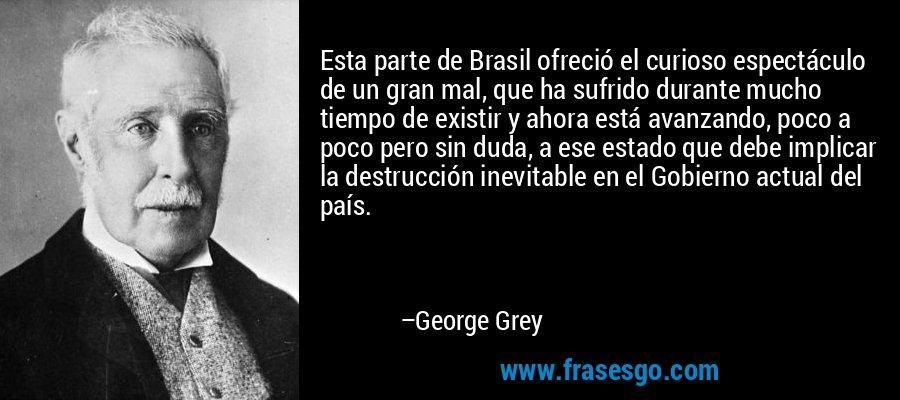 Esta parte de Brasil ofreció el curioso espectáculo de un gran mal, que ha sufrido durante mucho tiempo de existir y ahora está avanzando, poco a poco pero sin duda, a ese estado que debe implicar la destrucción inevitable en el Gobierno actual del país. – George Grey
