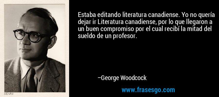 Estaba editando literatura canadiense. Yo no quería dejar ir Literatura canadiense, por lo que llegaron a un buen compromiso por el cual recibí la mitad del sueldo de un profesor. – George Woodcock