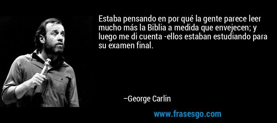 Estaba pensando en por qué la gente parece leer mucho más la Biblia a medida que envejecen; y luego me di cuenta -ellos estaban estudiando para su examen final. – George Carlin