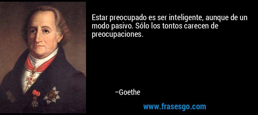 Estar preocupado es ser inteligente, aunque de un modo pasivo. Sólo los tontos carecen de preocupaciones. – Goethe