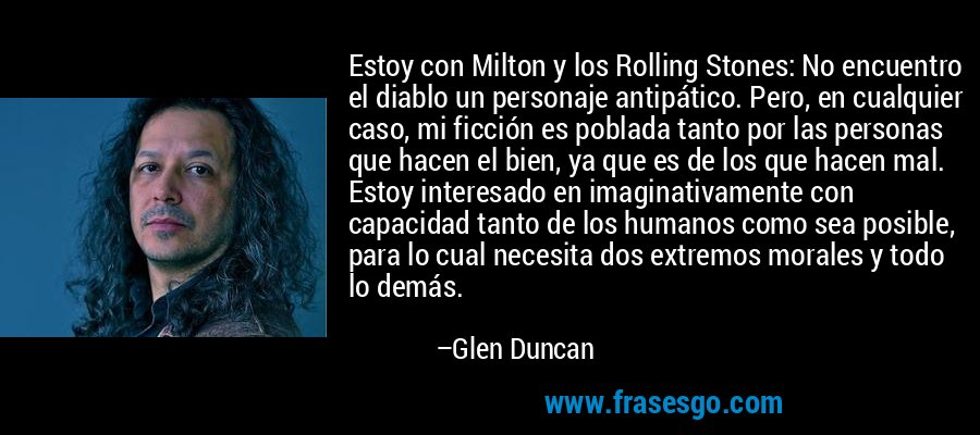 Estoy con Milton y los Rolling Stones: No encuentro el diablo un personaje antipático. Pero, en cualquier caso, mi ficción es poblada tanto por las personas que hacen el bien, ya que es de los que hacen mal. Estoy interesado en imaginativamente con capacidad tanto de los humanos como sea posible, para lo cual necesita dos extremos morales y todo lo demás. – Glen Duncan