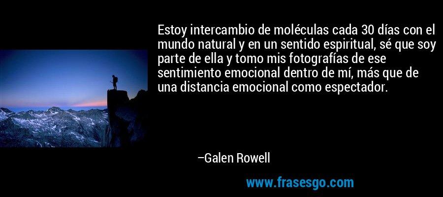 Estoy intercambio de moléculas cada 30 días con el mundo natural y en un sentido espiritual, sé que soy parte de ella y tomo mis fotografías de ese sentimiento emocional dentro de mí, más que de una distancia emocional como espectador. – Galen Rowell