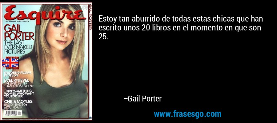 Estoy tan aburrido de todas estas chicas que han escrito unos 20 libros en el momento en que son 25. – Gail Porter