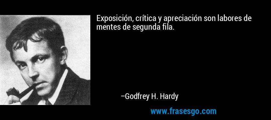 Exposición, crítica y apreciación son labores de mentes de segunda fila. – Godfrey H. Hardy