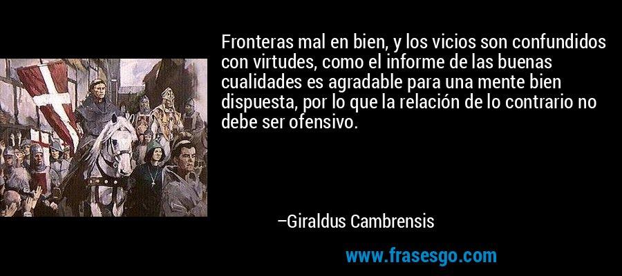 Fronteras mal en bien, y los vicios son confundidos con virtudes, como el informe de las buenas cualidades es agradable para una mente bien dispuesta, por lo que la relación de lo contrario no debe ser ofensivo. – Giraldus Cambrensis
