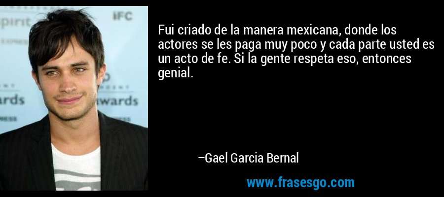 Fui criado de la manera mexicana, donde los actores se les paga muy poco y cada parte usted es un acto de fe. Si la gente respeta eso, entonces genial. – Gael Garcia Bernal