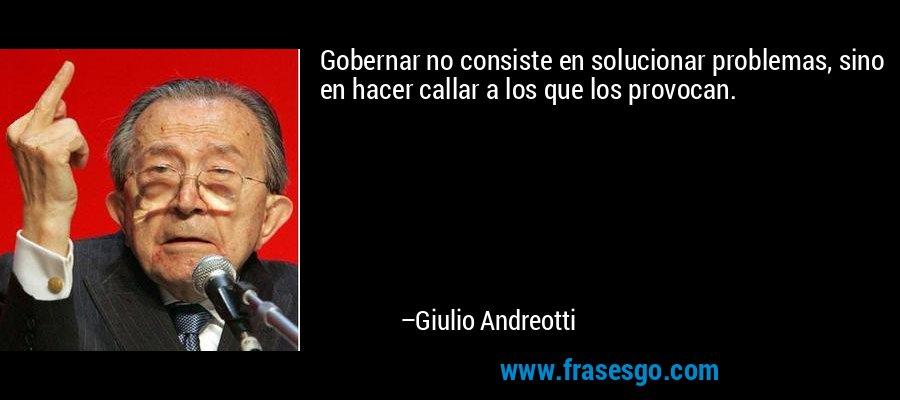 Gobernar no consiste en solucionar problemas, sino en hacer callar a los que los provocan. – Giulio Andreotti