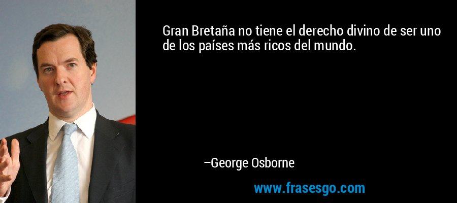 Gran Bretaña no tiene el derecho divino de ser uno de los países más ricos del mundo. – George Osborne