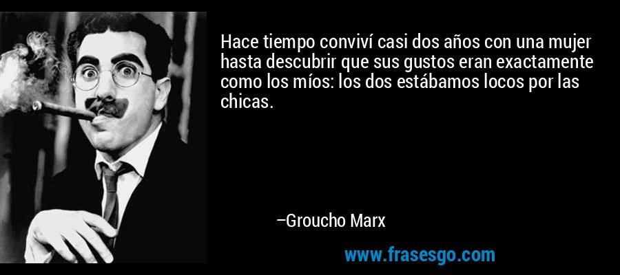 Hace tiempo conviví casi dos años con una mujer hasta descubrir que sus gustos eran exactamente como los míos: los dos estábamos locos por las chicas. – Groucho Marx