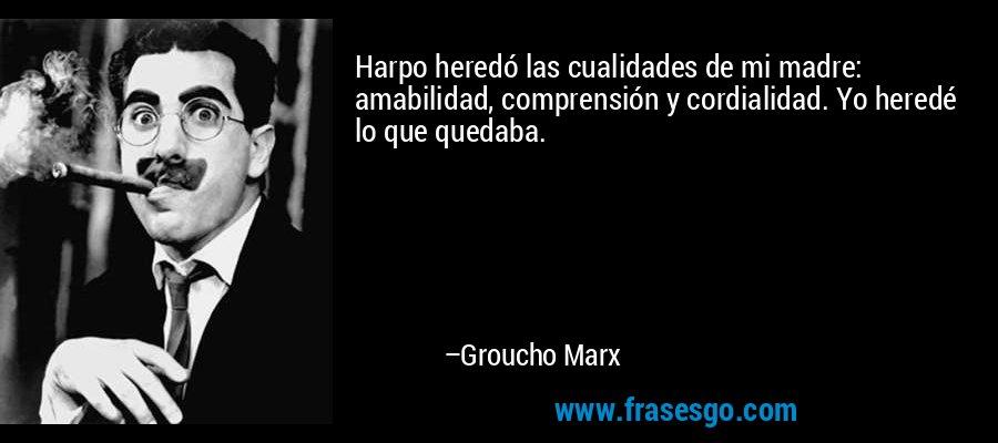 Harpo heredó las cualidades de mi madre: amabilidad, comprensión y cordialidad. Yo heredé lo que quedaba. – Groucho Marx