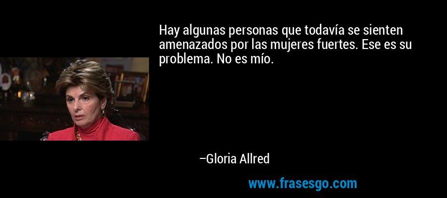 Hay algunas personas que todavía se sienten amenazados por las mujeres fuertes. Ese es su problema. No es mío. – Gloria Allred