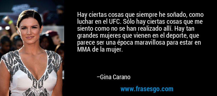 Hay ciertas cosas que siempre he soñado, como luchar en el UFC. Sólo hay ciertas cosas que me siento como no se han realizado allí. Hay tan grandes mujeres que vienen en el deporte, que parece ser una época maravillosa para estar en MMA de la mujer. – Gina Carano
