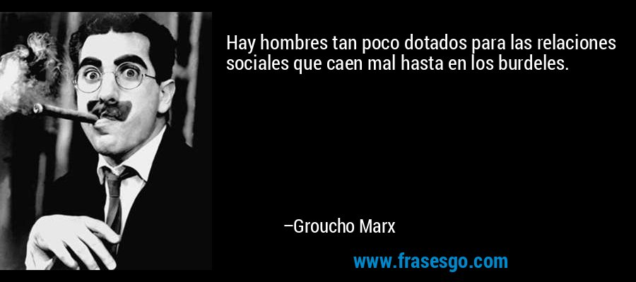 Hay hombres tan poco dotados para las relaciones sociales que caen mal hasta en los burdeles. – Groucho Marx