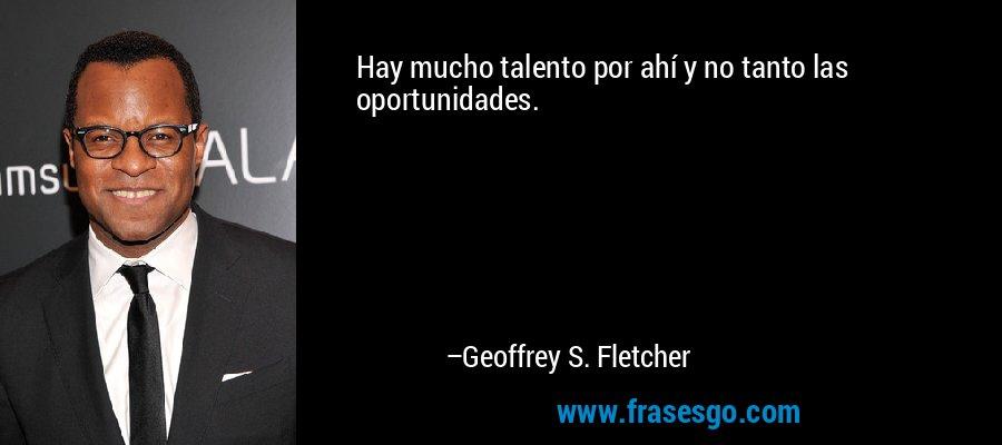 Hay mucho talento por ahí y no tanto las oportunidades. – Geoffrey S. Fletcher