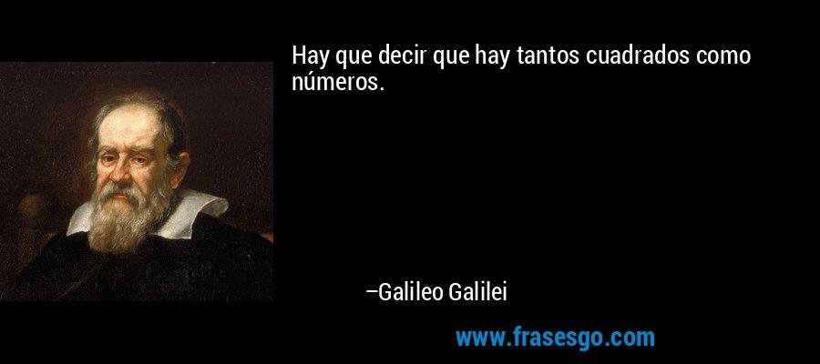 Hay que decir que hay tantos cuadrados como números. – Galileo Galilei
