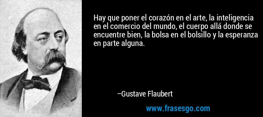 Hay que poner el corazón en el arte, la inteligencia en el comercio del mundo, el cuerpo allá donde se encuentre bien, la bolsa en el bolsillo y la esperanza en parte alguna. – Gustave Flaubert