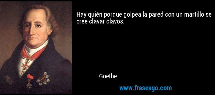 Hay quién porque golpea la pared con un martillo se cree clavar clavos. – Goethe