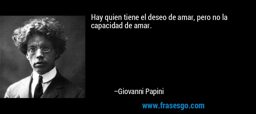 Hay quien tiene el deseo de amar, pero no la capacidad de amar. – Giovanni Papini