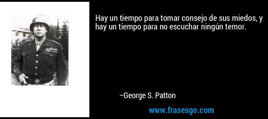 Hay un tiempo para tomar consejo de sus miedos, y hay un tiempo para no escuchar ningún temor. – George S. Patton