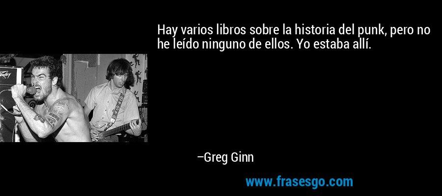 Hay varios libros sobre la historia del punk, pero no he leído ninguno de ellos. Yo estaba allí. – Greg Ginn