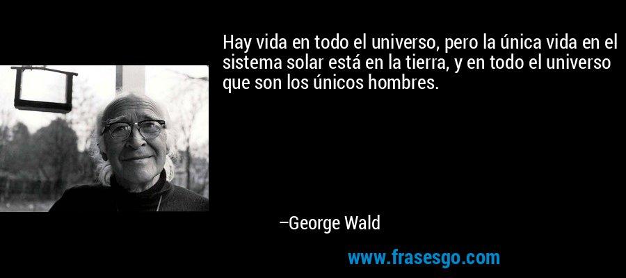 Hay vida en todo el universo, pero la única vida en el sistema solar está en la tierra, y en todo el universo que son los únicos hombres. – George Wald