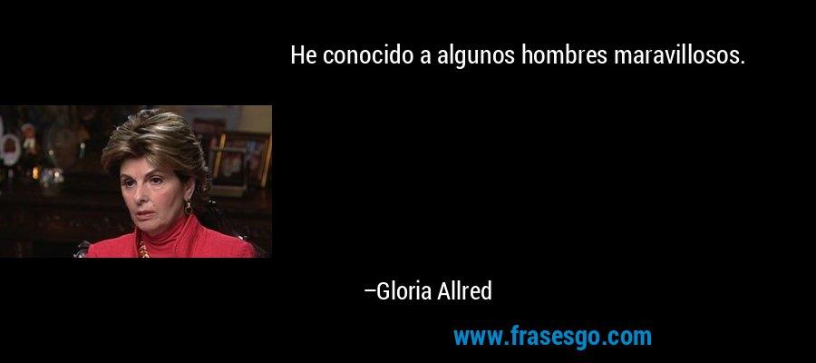 He conocido a algunos hombres maravillosos. – Gloria Allred