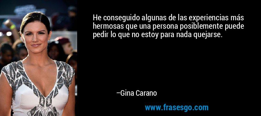 He conseguido algunas de las experiencias más hermosas que una persona posiblemente puede pedir lo que no estoy para nada quejarse. – Gina Carano
