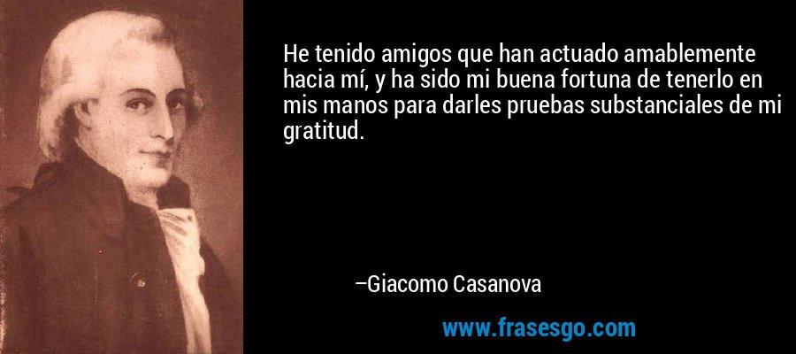 He tenido amigos que han actuado amablemente hacia mí, y ha sido mi buena fortuna de tenerlo en mis manos para darles pruebas substanciales de mi gratitud. – Giacomo Casanova