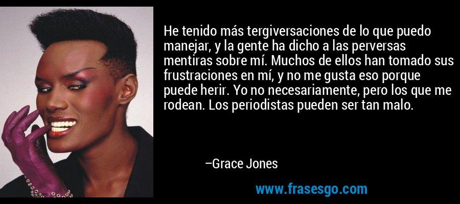 He tenido más tergiversaciones de lo que puedo manejar, y la gente ha dicho a las perversas mentiras sobre mí. Muchos de ellos han tomado sus frustraciones en mí, y no me gusta eso porque puede herir. Yo no necesariamente, pero los que me rodean. Los periodistas pueden ser tan malo. – Grace Jones