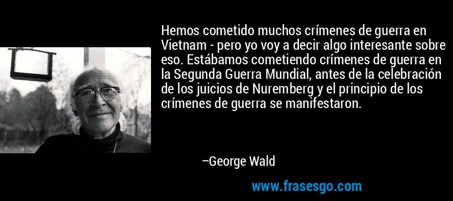 Hemos cometido muchos crímenes de guerra en Vietnam - pero yo voy a decir algo interesante sobre eso. Estábamos cometiendo crímenes de guerra en la Segunda Guerra Mundial, antes de la celebración de los juicios de Nuremberg y el principio de los crímenes de guerra se manifestaron. – George Wald