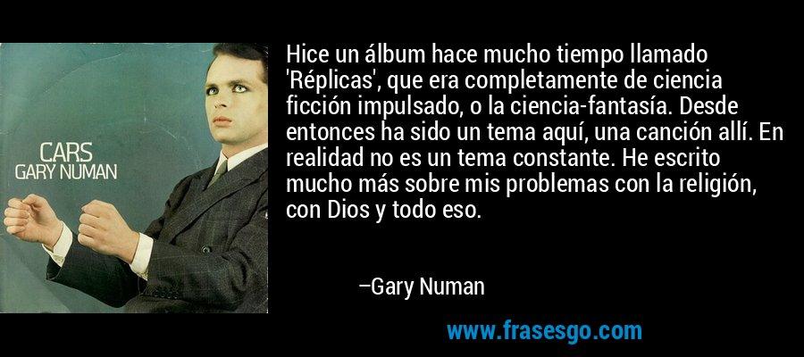 Hice un álbum hace mucho tiempo llamado 'Réplicas', que era completamente de ciencia ficción impulsado, o la ciencia-fantasía. Desde entonces ha sido un tema aquí, una canción allí. En realidad no es un tema constante. He escrito mucho más sobre mis problemas con la religión, con Dios y todo eso. – Gary Numan
