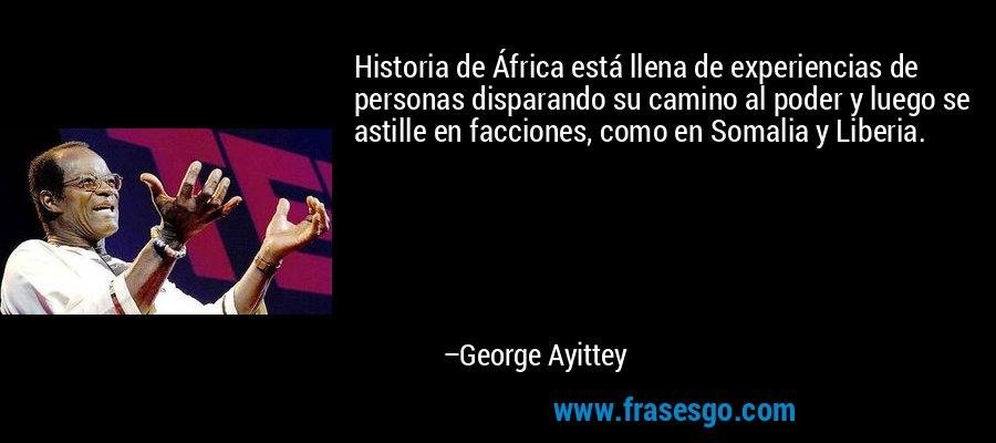 Historia de África está llena de experiencias de personas disparando su camino al poder y luego se astille en facciones, como en Somalia y Liberia. – George Ayittey