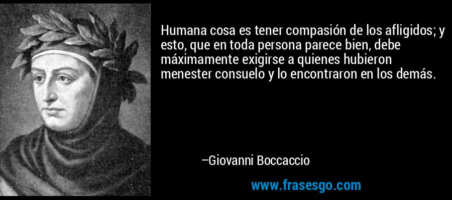 Humana cosa es tener compasión de los afligidos; y esto, que en toda persona parece bien, debe máximamente exigirse a quienes hubieron menester consuelo y lo encontraron en los demás. – Giovanni Boccaccio