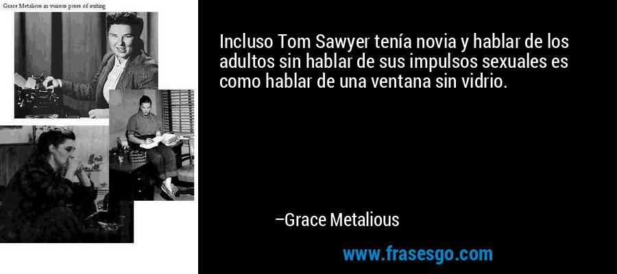 Incluso Tom Sawyer tenía novia y hablar de los adultos sin hablar de sus impulsos sexuales es como hablar de una ventana sin vidrio. – Grace Metalious